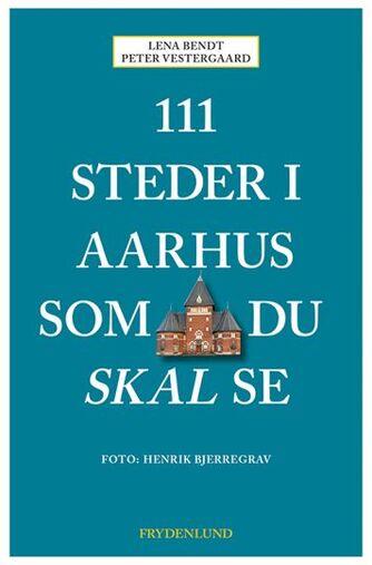 Lena Bendt, Peter Vestergaard: 111 steder i Aarhus som du skal se
