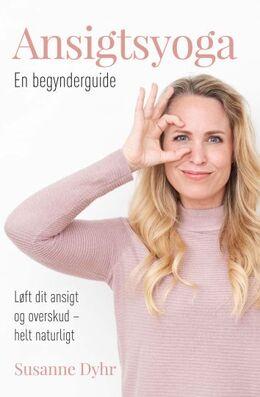 Susanne Dyhr (f. 1977): Ansigtsyoga : en begynderguide : løft dit ansigt og overskud - helt naturligt